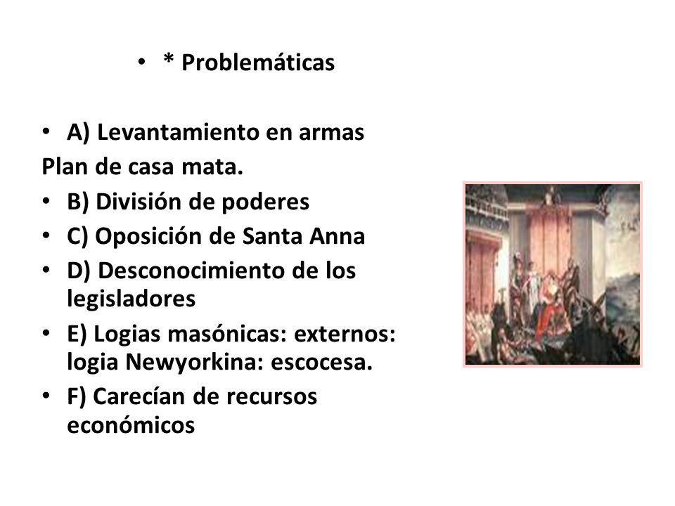 * Problemáticas A) Levantamiento en armas. Plan de casa mata. B) División de poderes. C) Oposición de Santa Anna.