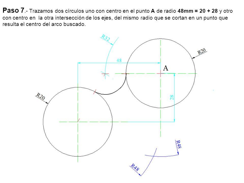 Paso 7.- Trazamos dos círculos uno con centro en el punto A de radio 48mm = 20 + 28 y otro con centro en la otra intersección de los ejes, del mismo radio que se cortan en un punto que resulta el centro del arco buscado.