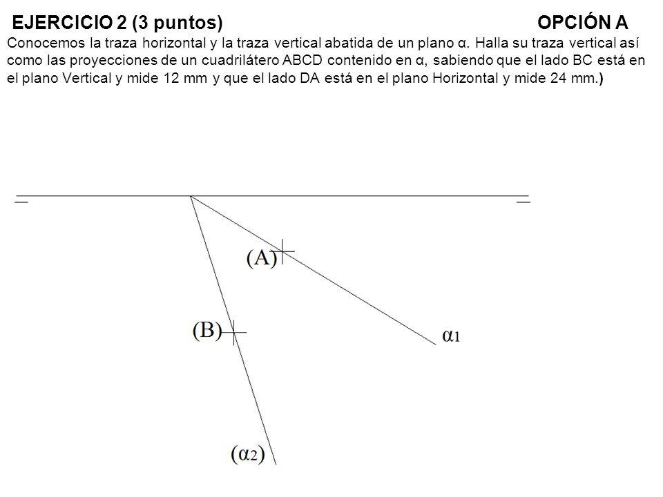 EJERCICIO 2 (3 puntos) OPCIÓN A Conocemos la traza horizontal y la traza vertical abatida de un plano α.