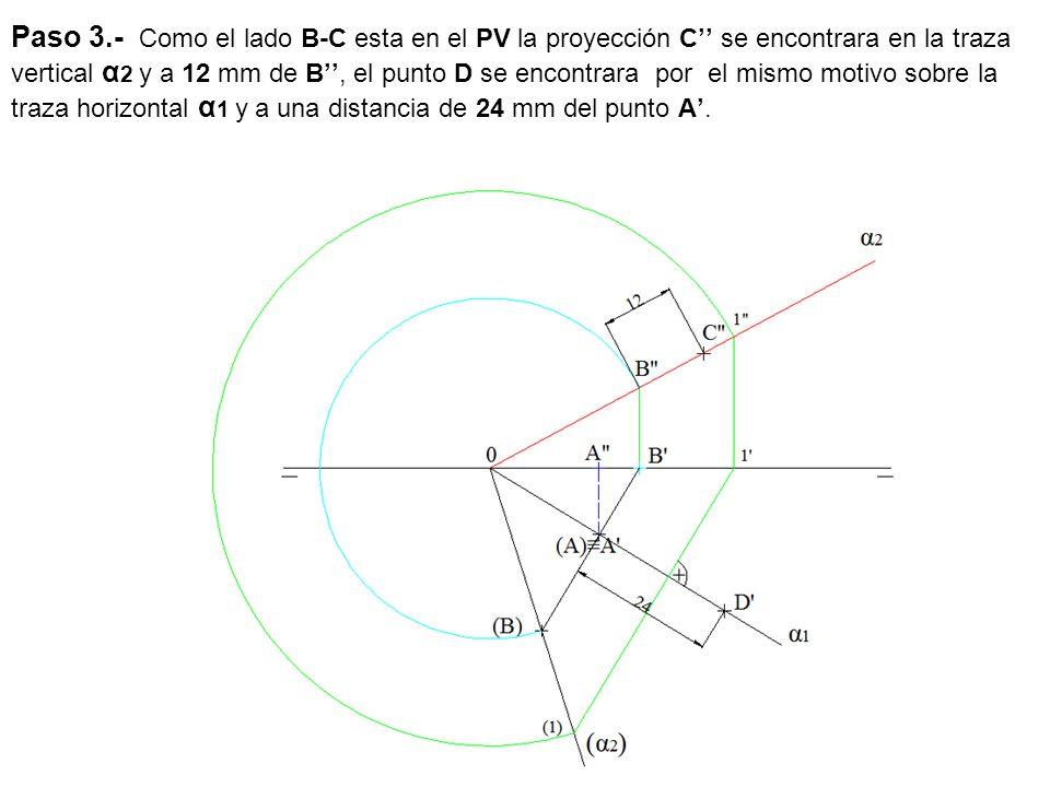 Paso 3.- Como el lado B-C esta en el PV la proyección C'' se encontrara en la traza vertical α2 y a 12 mm de B'', el punto D se encontrara por el mismo motivo sobre la traza horizontal α1 y a una distancia de 24 mm del punto A'.