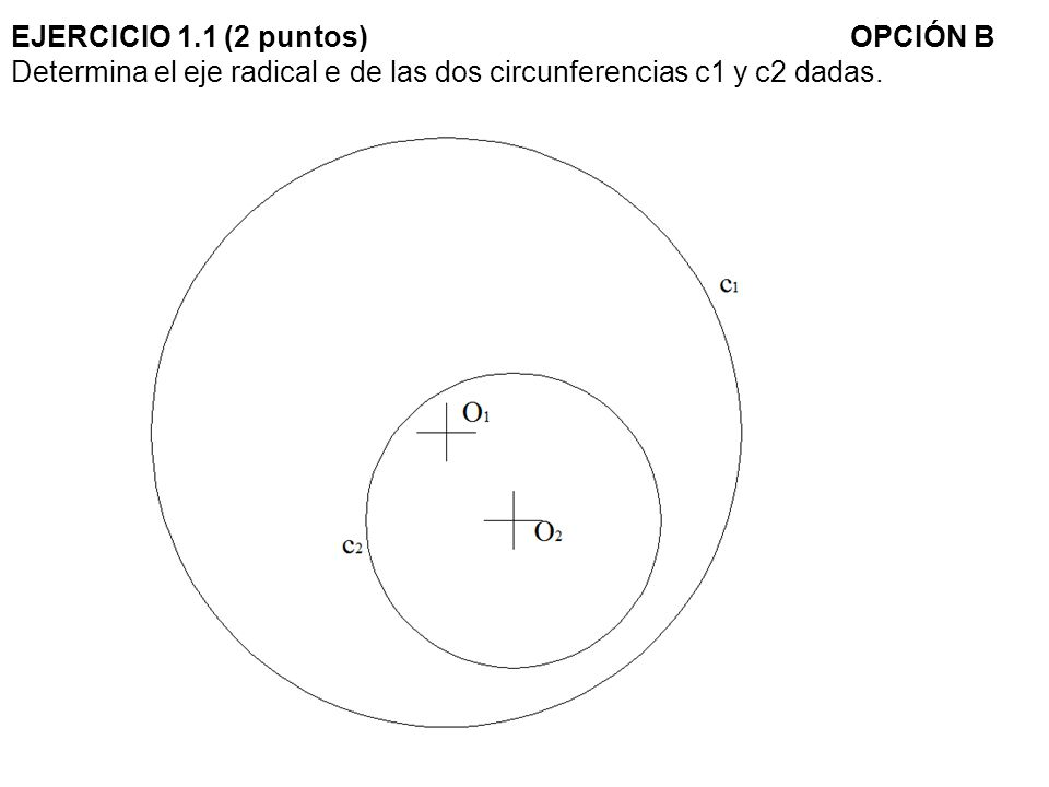 EJERCICIO 1.1 (2 puntos) OPCIÓN B Determina el eje radical e de las dos circunferencias c1 y c2 dadas.