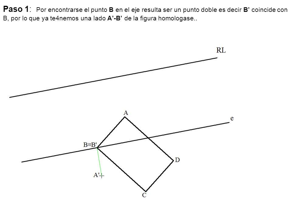 Paso 1: Por encontrarse el punto B en el eje resulta ser un punto doble es decir B' coincide con B, por lo que ya te4nemos una lado A'-B' de la figura homologase..