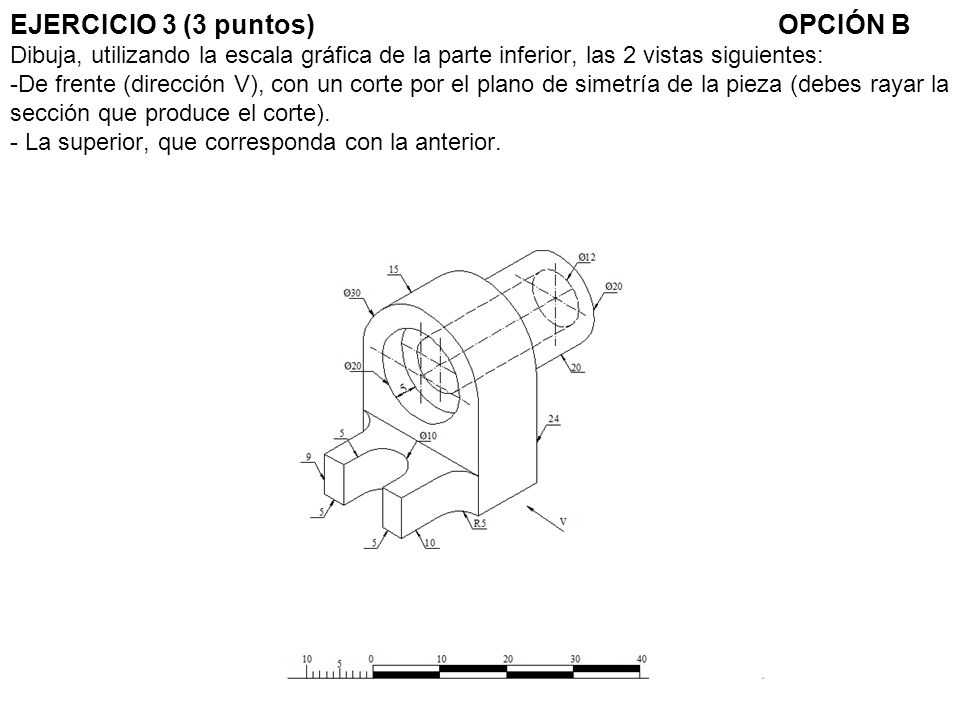 EJERCICIO 3 (3 puntos) OPCIÓN B Dibuja, utilizando la escala gráfica de la parte inferior, las 2 vistas siguientes: -De frente (dirección V), con un corte por el plano de simetría de la pieza (debes rayar la sección que produce el corte).