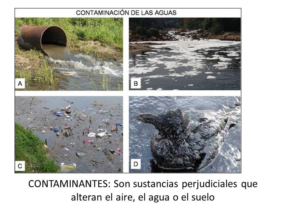 CONTAMINANTES: Son sustancias perjudiciales que alteran el aire, el agua o el suelo