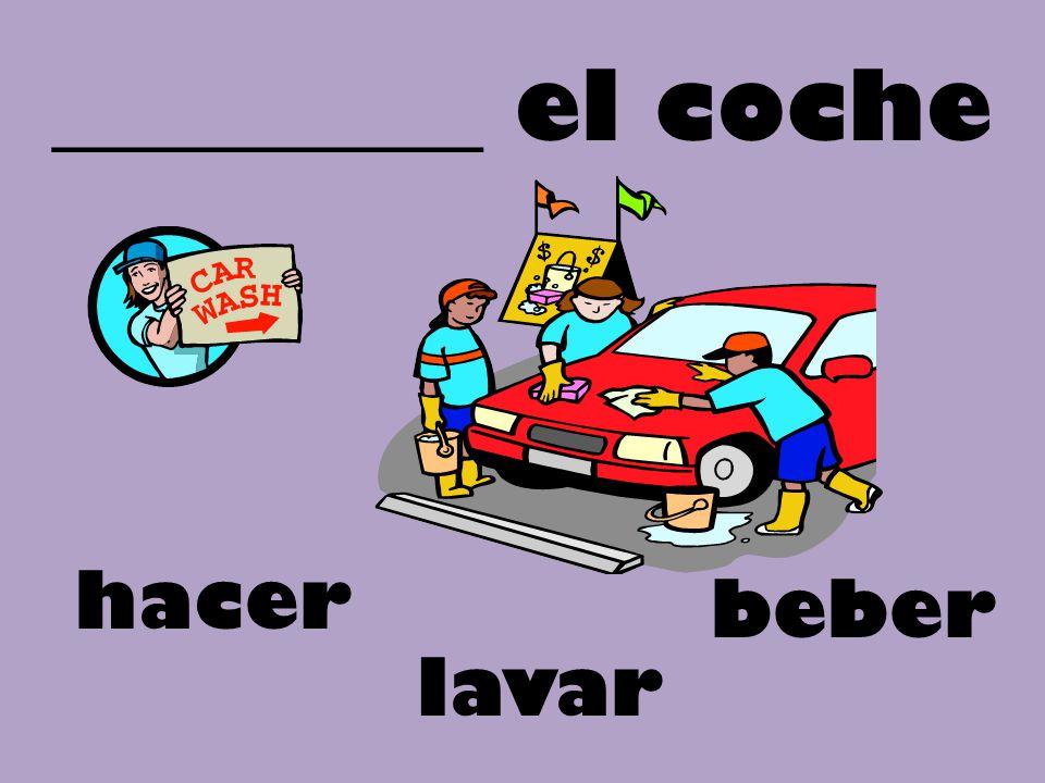 _________ el coche hacer beber lavar