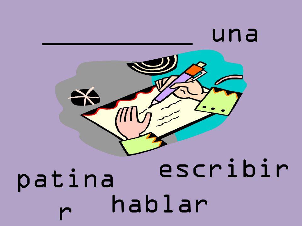 _________ una carta escribir patinar hablar