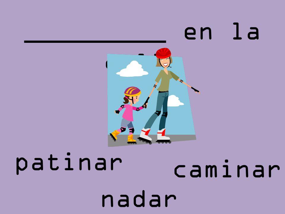 _________ en la calle patinar caminar nadar