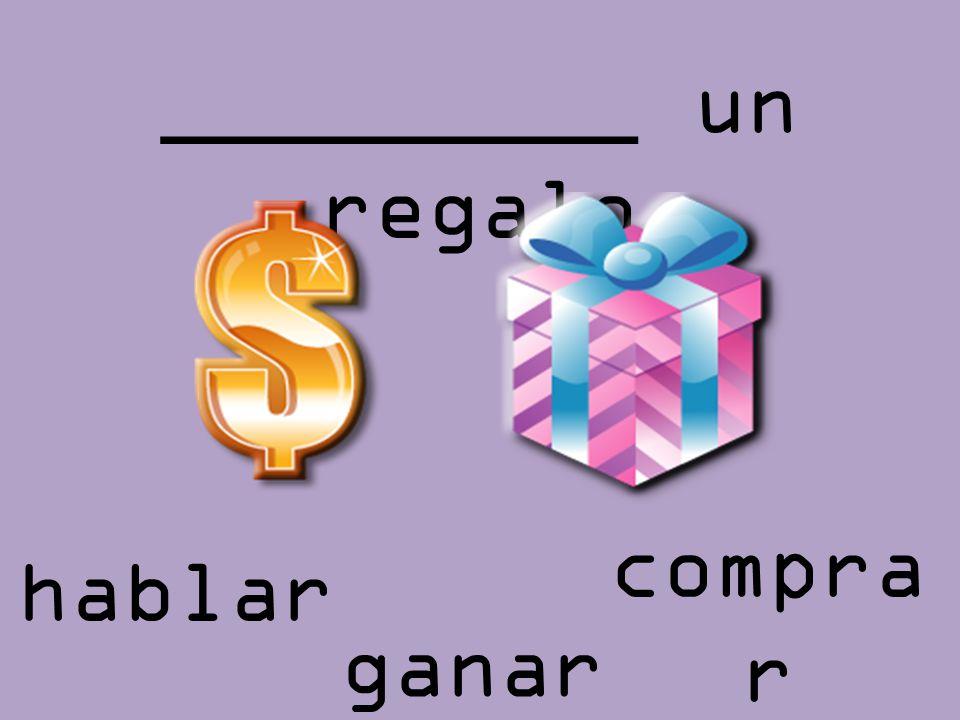 _________ un regalo comprar hablar ganar