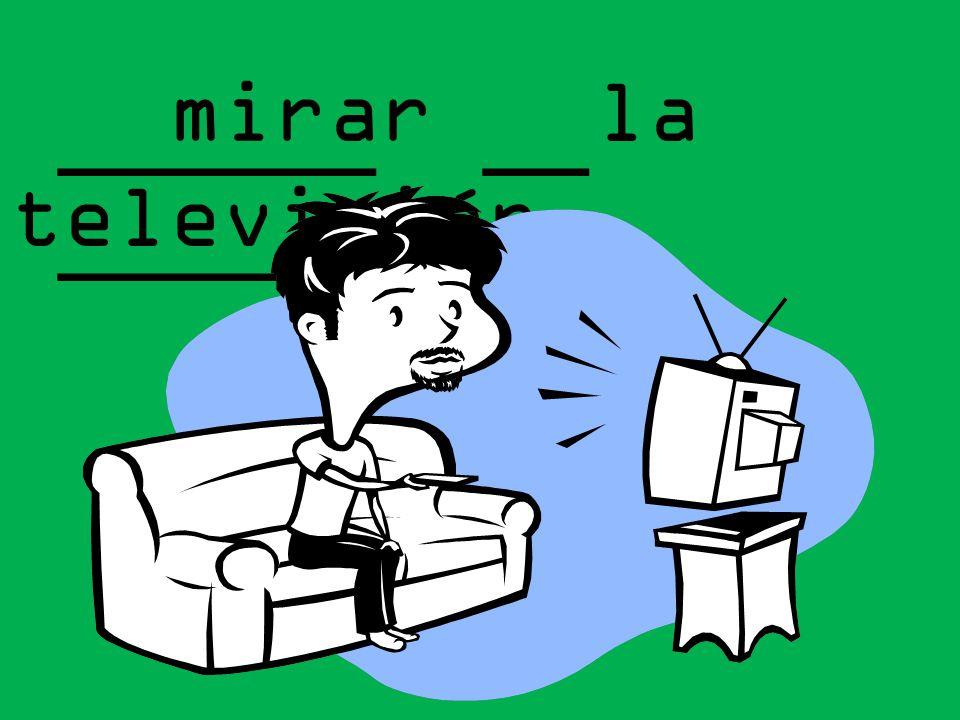 mirar la televisión ______ __ _________