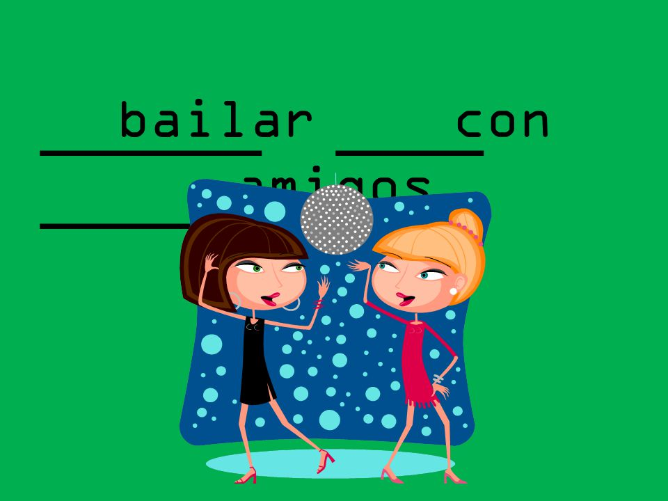 bailar con amigos ______ ____ _______