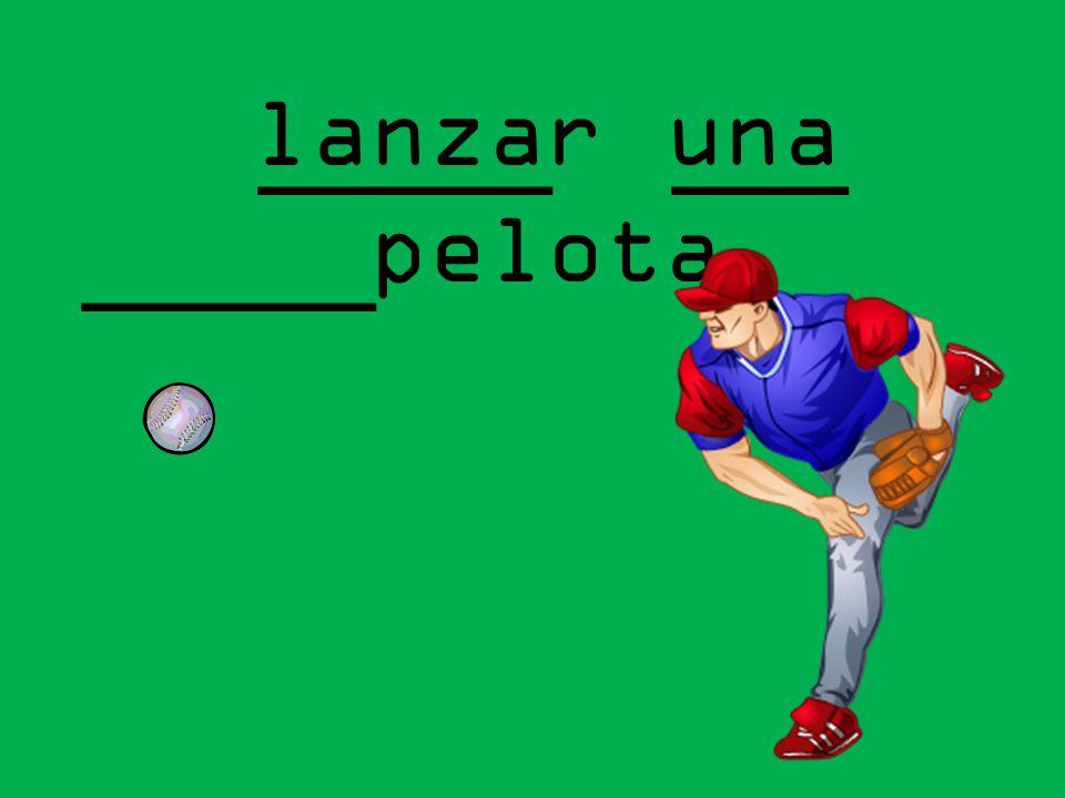 lanzar una pelota _____ ___ _____