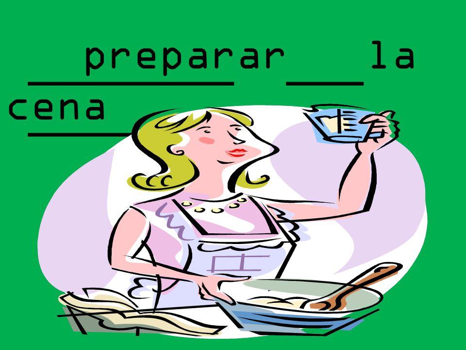 preparar la cena ________ ___ ______