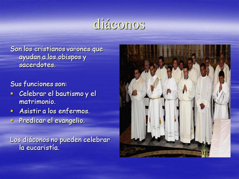 diáconos Son los cristianos varones que ayudan a los obispos y sacerdotes. Sus funciones son: Celebrar el bautismo y el matrimonio.