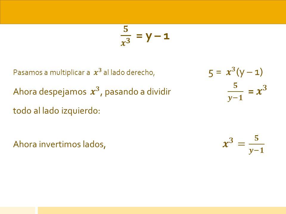 𝟓 𝒙 𝟑 = y – 1 Ahora despejamos 𝒙 𝟑 , pasando a dividir 𝟓 𝒚−𝟏 = 𝒙 𝟑