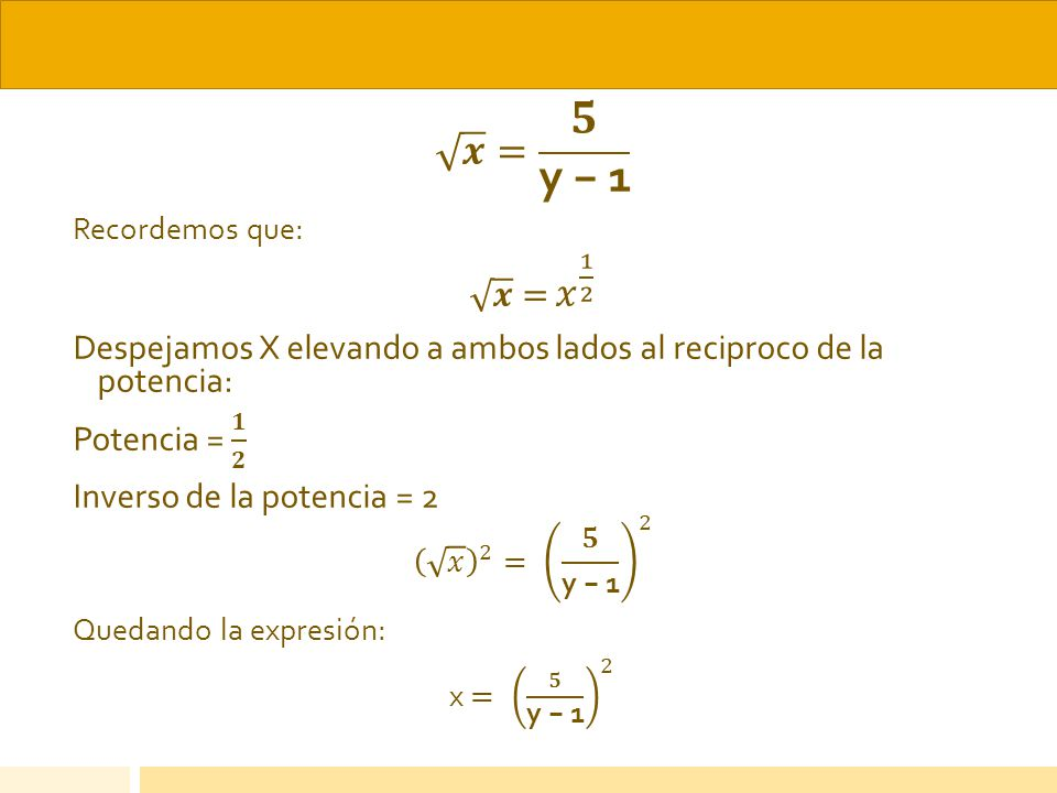 𝒙 = 𝟓 y − 1 Recordemos que: 𝒙 = 𝑥 1 2. Despejamos X elevando a ambos lados al reciproco de la potencia: