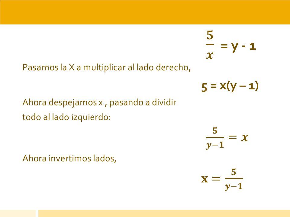 𝟓 𝒙 = y - 1 Pasamos la X a multiplicar al lado derecho, 5 = x(y – 1) Ahora despejamos x , pasando a dividir.