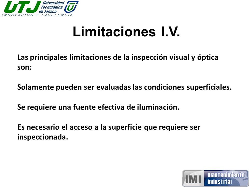 Limitaciones I.V. Las principales limitaciones de la inspección visual y óptica son: Solamente pueden ser evaluadas las condiciones superficiales.