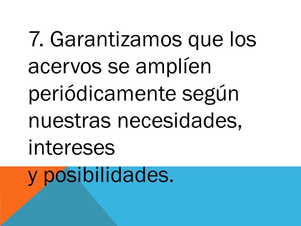 7. Garantizamos que los acervos se amplíen periódicamente según nuestras necesidades, intereses