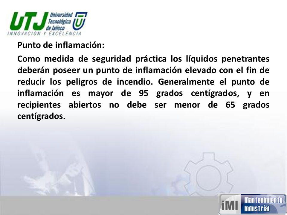 Punto de inflamación: Como medida de seguridad práctica los líquidos penetrantes deberán poseer un punto de inflamación elevado con el fin de reducir los peligros de incendio.
