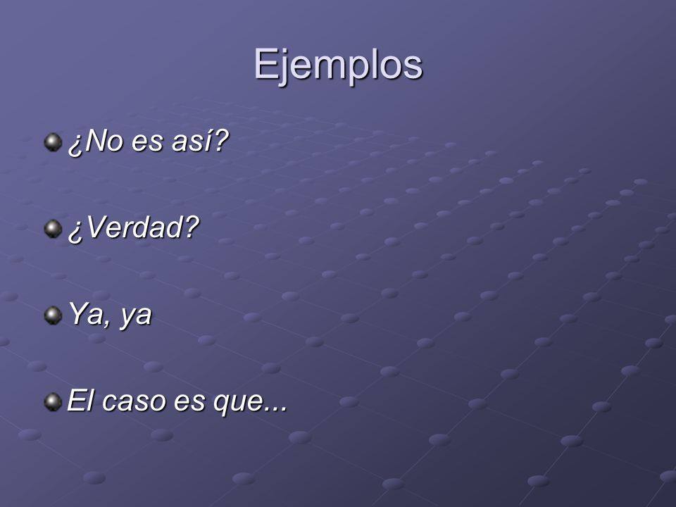 Ejemplos ¿No es así ¿Verdad Ya, ya El caso es que...