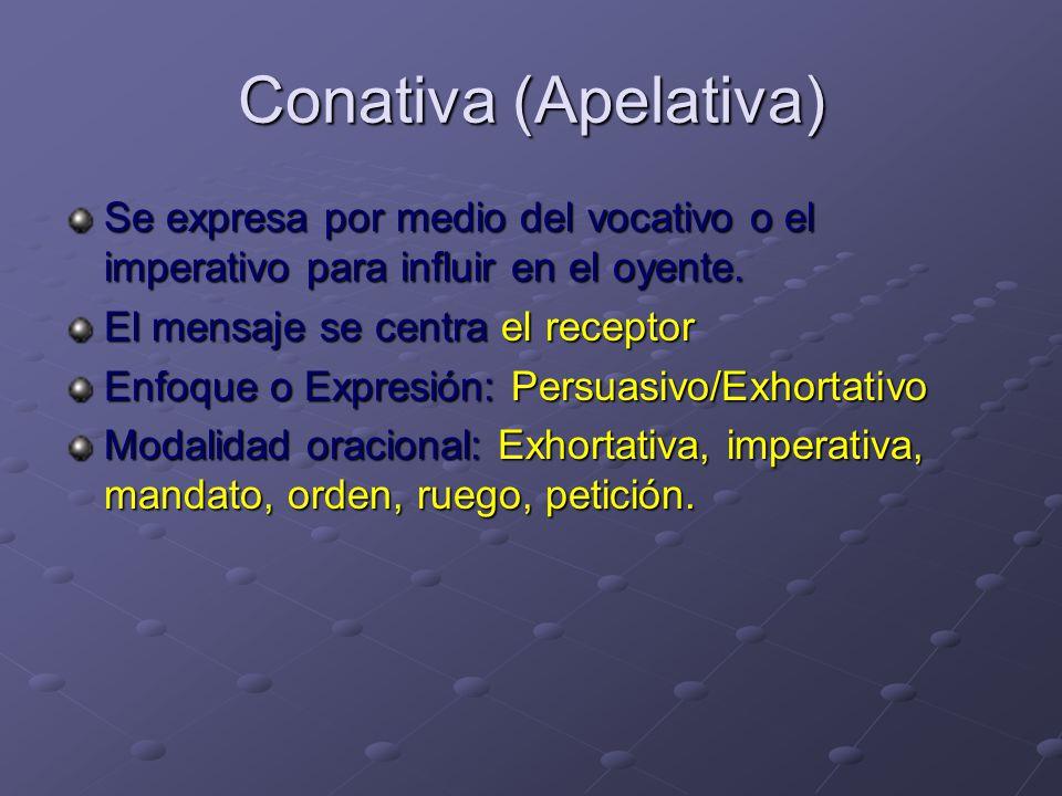 Conativa (Apelativa) Se expresa por medio del vocativo o el imperativo para influir en el oyente. El mensaje se centra el receptor.