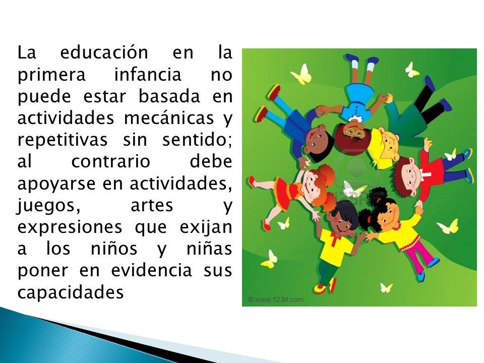 La educación en la primera infancia no puede estar basada en actividades mecánicas y repetitivas sin sentido; al contrario debe apoyarse en actividades, juegos, artes y expresiones que exijan a los niños y niñas poner en evidencia sus capacidades