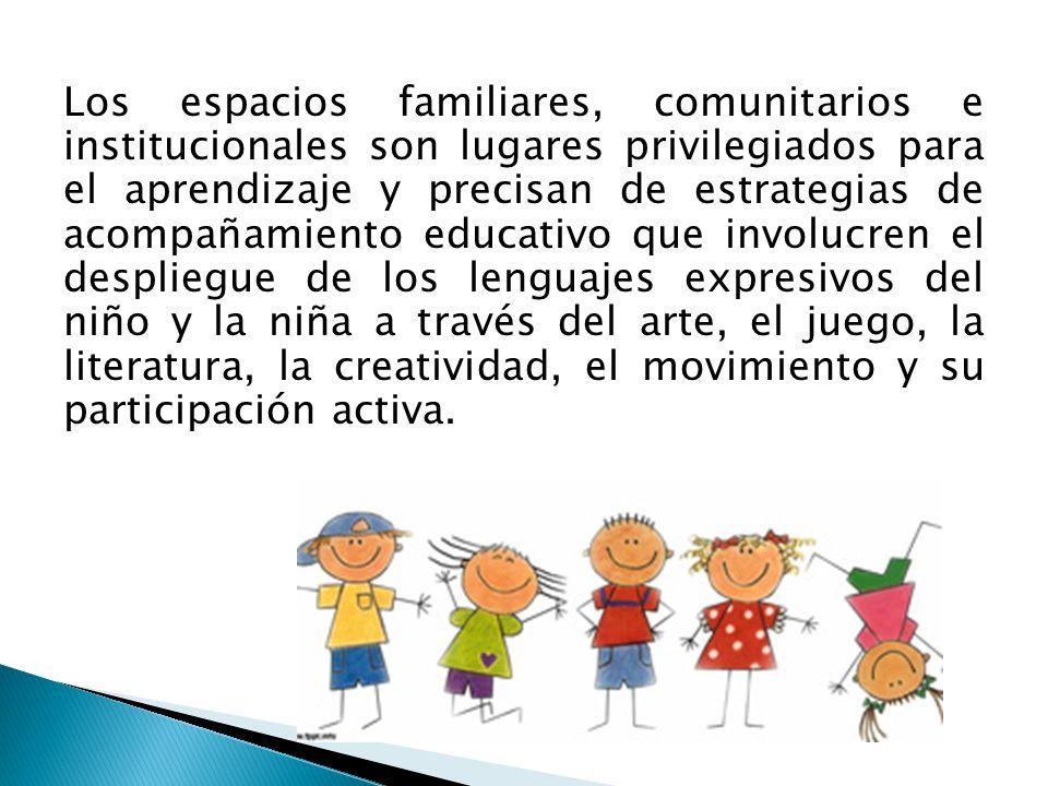 Los espacios familiares, comunitarios e institucionales son lugares privilegiados para el aprendizaje y precisan de estrategias de acompañamiento educativo que involucren el despliegue de los lenguajes expresivos del niño y la niña a través del arte, el juego, la literatura, la creatividad, el movimiento y su participación activa.