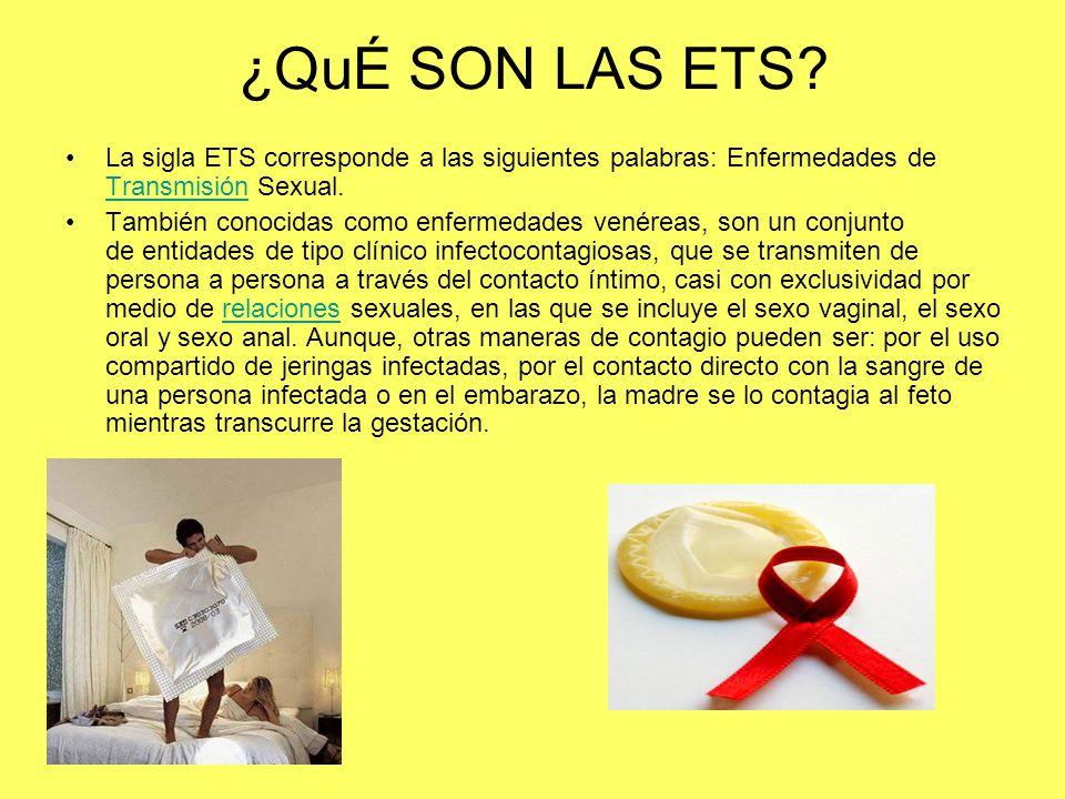 ¿QuÉ SON LAS ETS La sigla ETS corresponde a las siguientes palabras: Enfermedades de Transmisión Sexual.