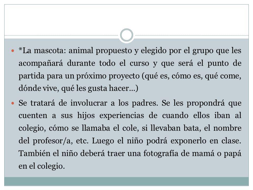 *La mascota: animal propuesto y elegido por el grupo que les acompañará durante todo el curso y que será el punto de partida para un próximo proyecto (qué es, cómo es, qué come, dónde vive, qué les gusta hacer...)