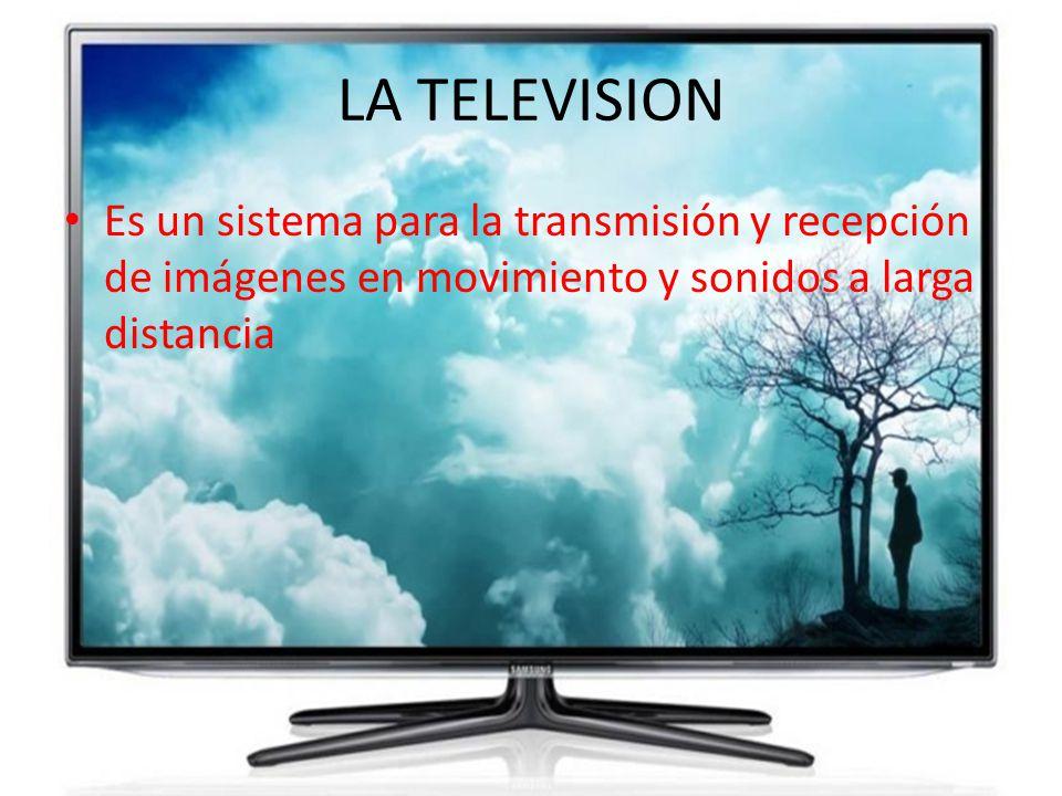 LA TELEVISION Es un sistema para la transmisión y recepción de imágenes en movimiento y sonidos a larga distancia.