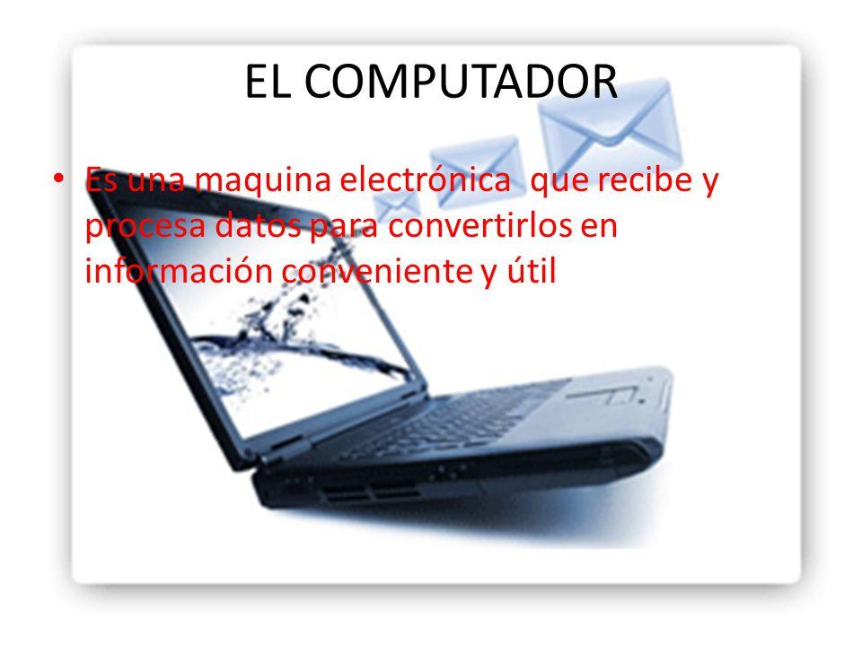 EL COMPUTADOR Es una maquina electrónica que recibe y procesa datos para convertirlos en información conveniente y útil.