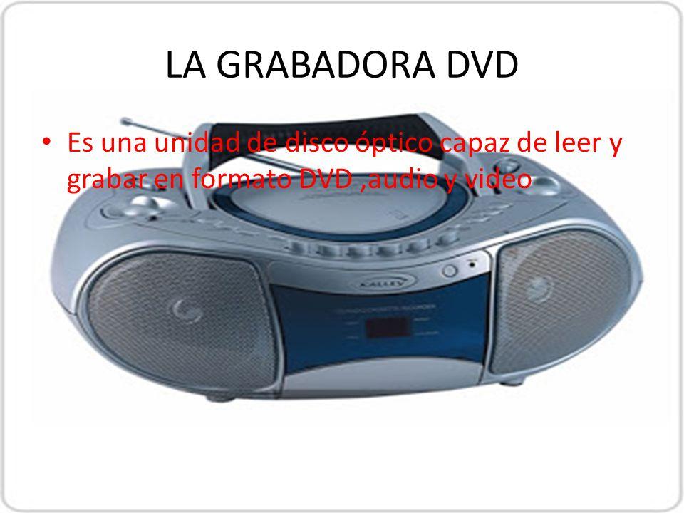 LA GRABADORA DVD Es una unidad de disco óptico capaz de leer y grabar en formato DVD ,audio y video