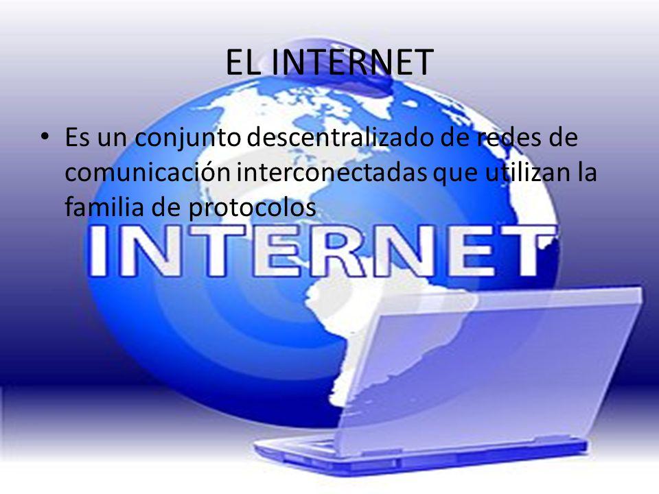 EL INTERNET Es un conjunto descentralizado de redes de comunicación interconectadas que utilizan la familia de protocolos.