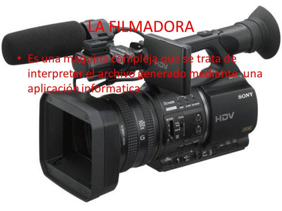 LA FILMADORA Es una maquina compleja que se trata de interpretar el archivo generado mediante una aplicación informatica.