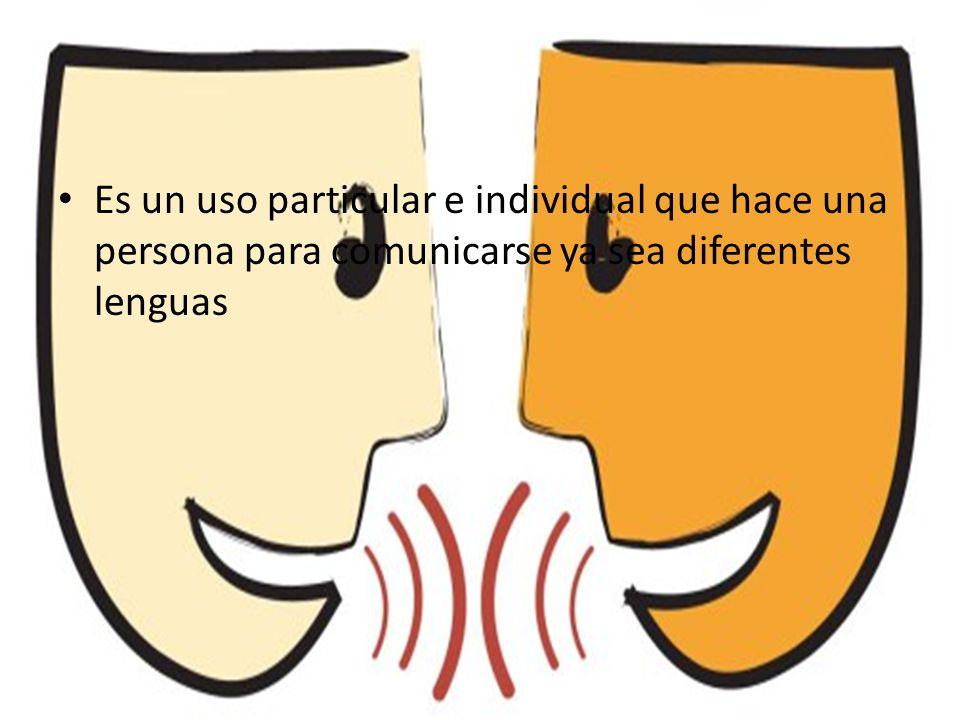 Es un uso particular e individual que hace una persona para comunicarse ya sea diferentes lenguas