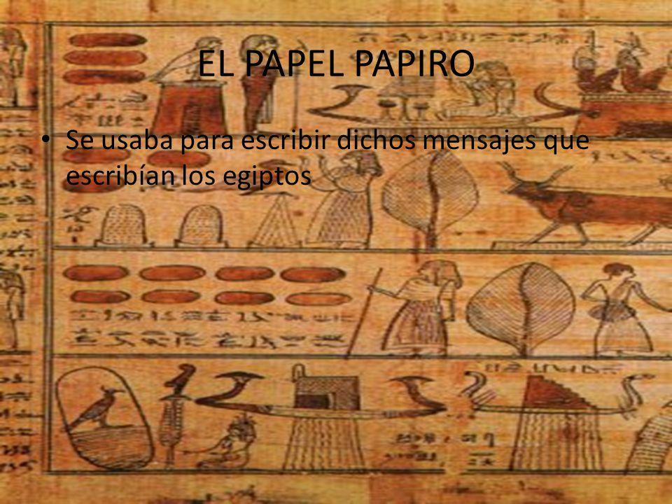 EL PAPEL PAPIRO Se usaba para escribir dichos mensajes que escribían los egiptos