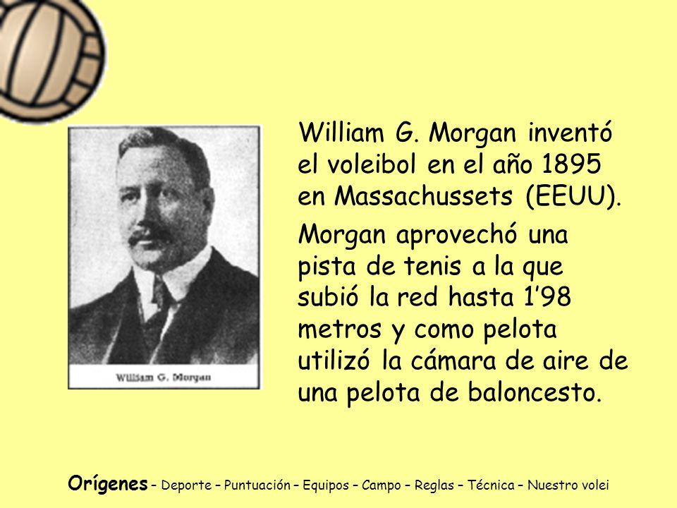 William G. Morgan inventó el voleibol en el año 1895 en Massachussets (EEUU).