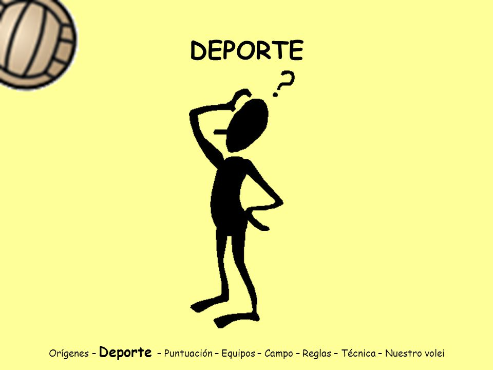 DEPORTE Orígenes – Deporte – Puntuación – Equipos – Campo – Reglas – Técnica – Nuestro volei