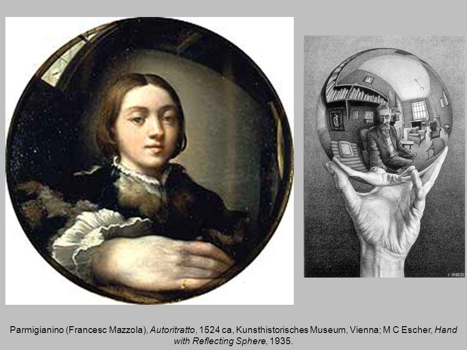 Parmigianino (Francesc Mazzola), Autoritratto, 1524 ca, Kunsthistorisches Museum, Vienna; M C Escher, Hand with Reflecting Sphere, 1935.