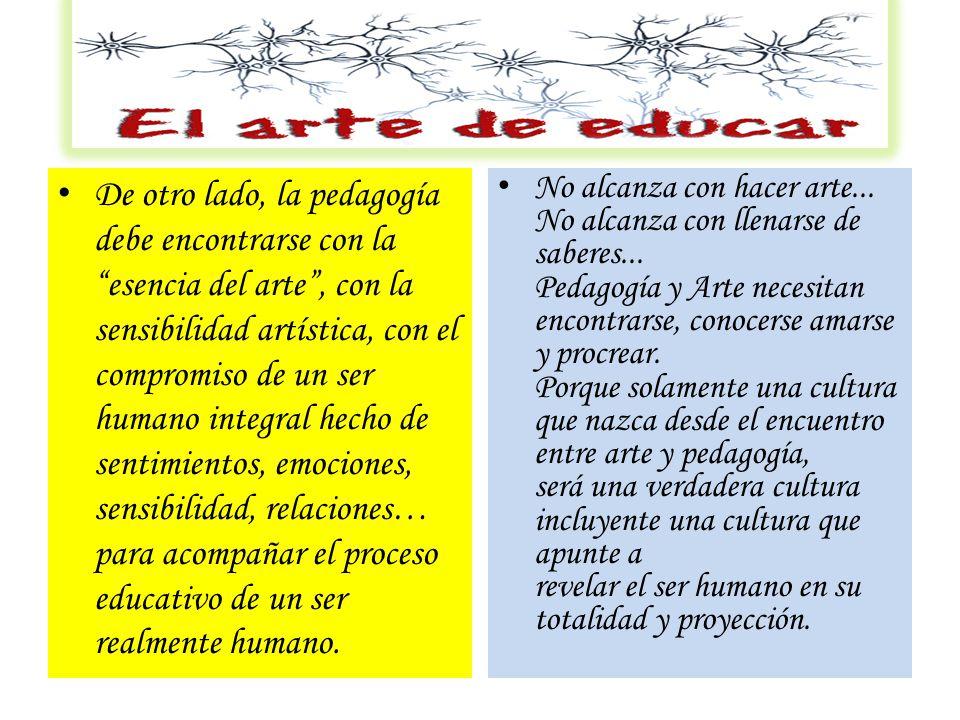 De otro lado, la pedagogía debe encontrarse con la esencia del arte , con la sensibilidad artística, con el compromiso de un ser humano integral hecho de sentimientos, emociones, sensibilidad, relaciones… para acompañar el proceso educativo de un ser realmente humano.