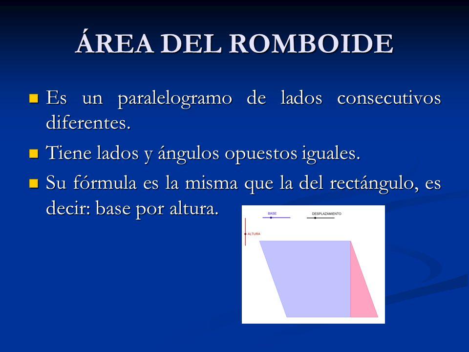 ÁREA DEL ROMBOIDE Es un paralelogramo de lados consecutivos diferentes. Tiene lados y ángulos opuestos iguales.
