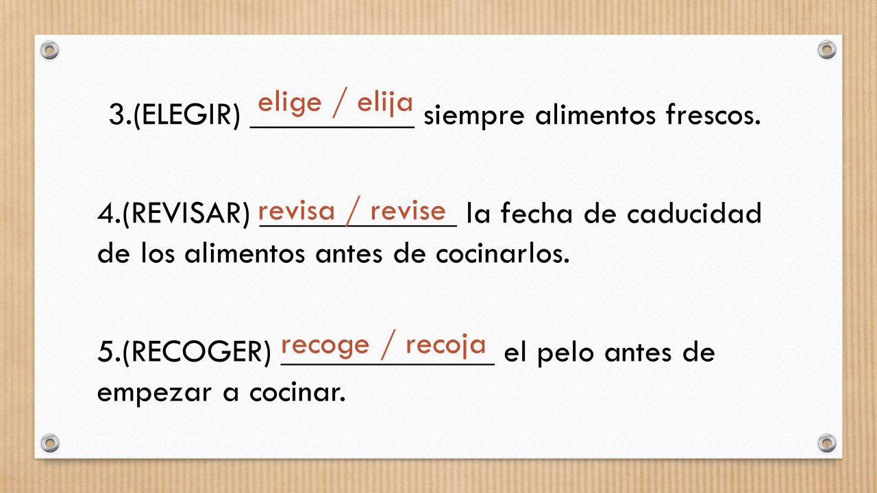 elige / elija 3.(ELEGIR) __________ siempre alimentos frescos. 4.(REVISAR) ____________ la fecha de caducidad de los alimentos antes de cocinarlos.