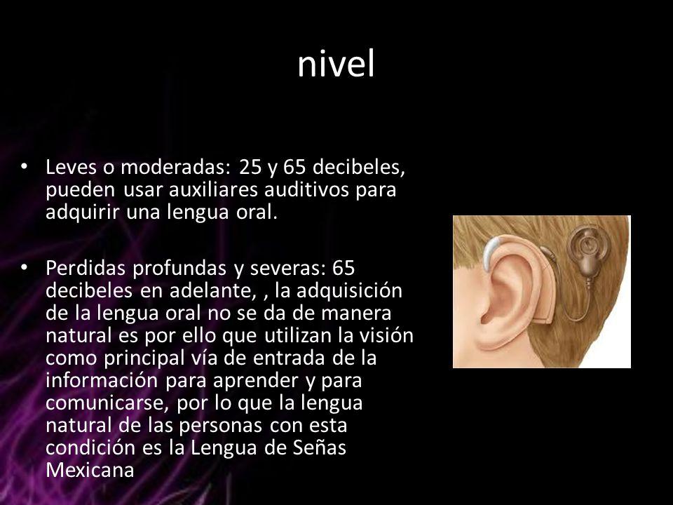 nivel Leves o moderadas: 25 y 65 decibeles, pueden usar auxiliares auditivos para adquirir una lengua oral.