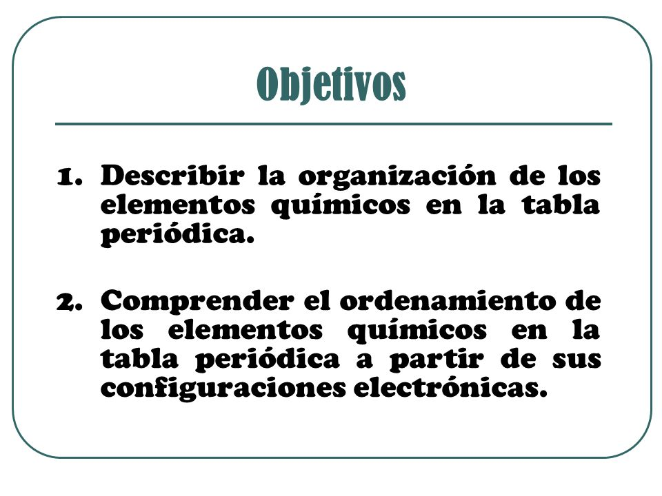Objetivos Describir la organización de los elementos químicos en la tabla periódica.