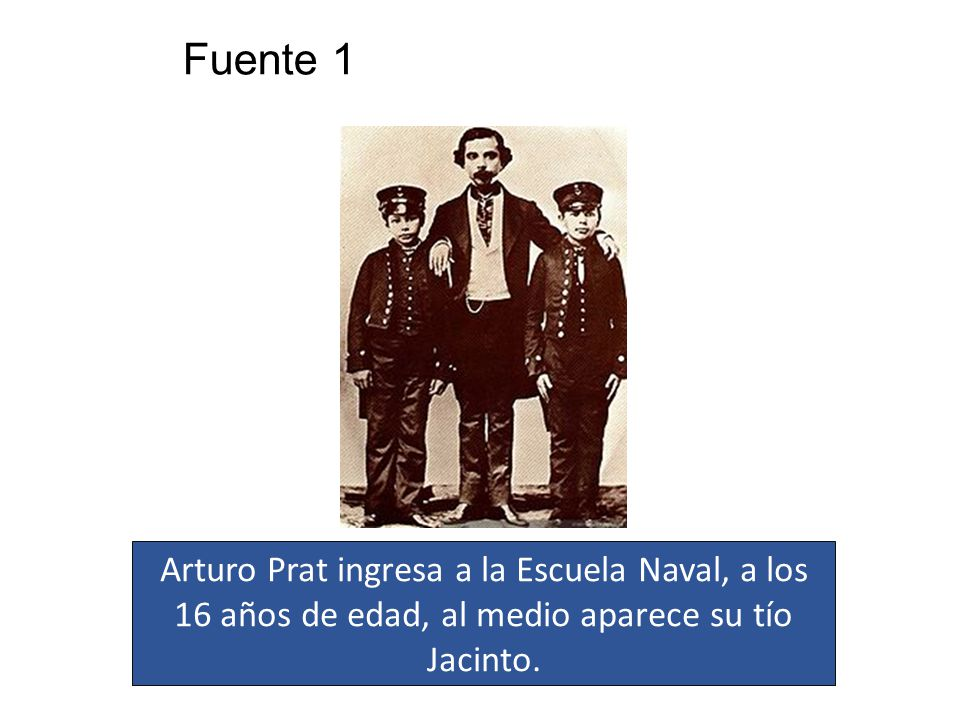 Fuente 1 Arturo Prat ingresa a la Escuela Naval, a los 16 años de edad, al medio aparece su tío Jacinto.