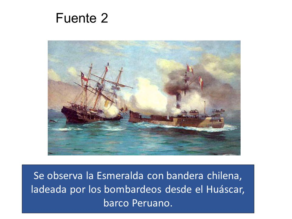 Fuente 2 Se observa la Esmeralda con bandera chilena, ladeada por los bombardeos desde el Huáscar, barco Peruano.