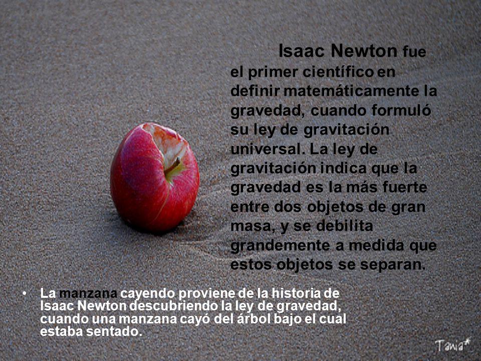 Isaac Newton fue el primer científico en definir matemáticamente la gravedad, cuando formuló su ley de gravitación universal. La ley de gravitación indica que la gravedad es la más fuerte entre dos objetos de gran masa, y se debilita grandemente a medida que estos objetos se separan.