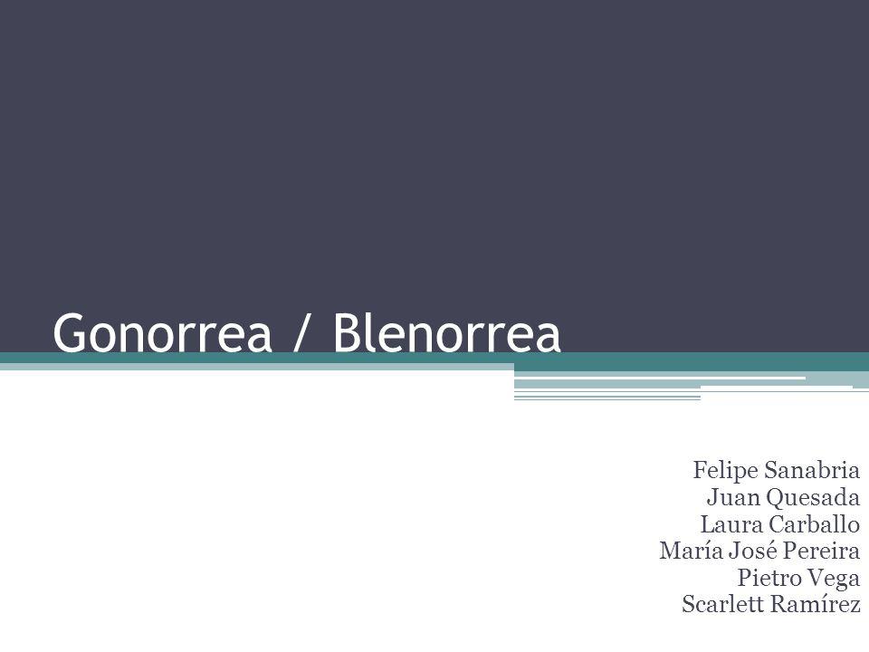 Gonorrea / Blenorrea Felipe Sanabria Juan Quesada Laura Carballo