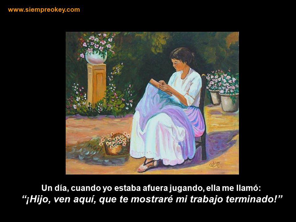 www.siempreokey.com Un día, cuando yo estaba afuera jugando, ella me llamó: ¡Hijo, ven aquí, que te mostraré mi trabajo terminado!