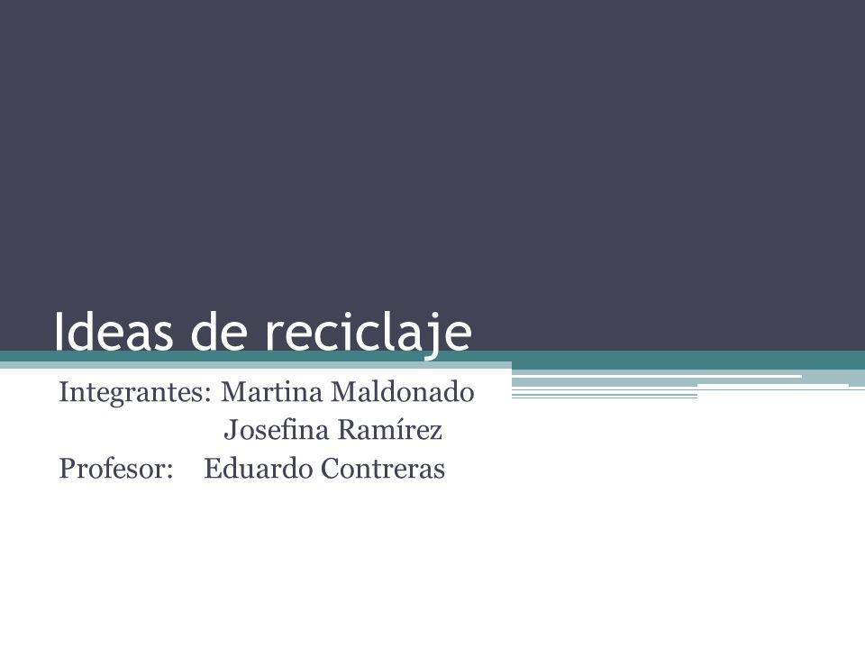 Ideas de reciclaje Integrantes: Martina Maldonado Josefina Ramírez